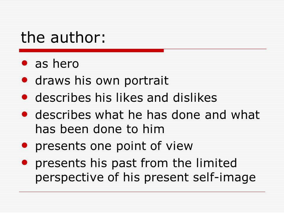 the author: as hero draws his own portrait describes his likes and dislikes describes what he has done and what has been done to him presents one point of view presents his past from the limited perspective of his present self-image