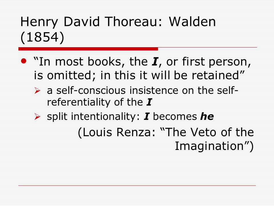 Henry David Thoreau: Walden (1854) In most books, the I, or first person, is omitted; in this it will be retained  a self-conscious insistence on the self- referentiality of the I  split intentionality: I becomes he (Louis Renza: The Veto of the Imagination )
