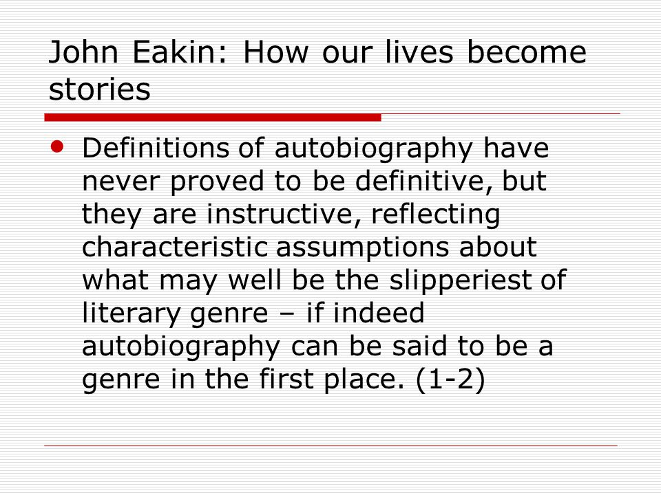 John Eakin: How our lives become stories Definitions of autobiography have never proved to be definitive, but they are instructive, reflecting characteristic assumptions about what may well be the slipperiest of literary genre – if indeed autobiography can be said to be a genre in the first place.