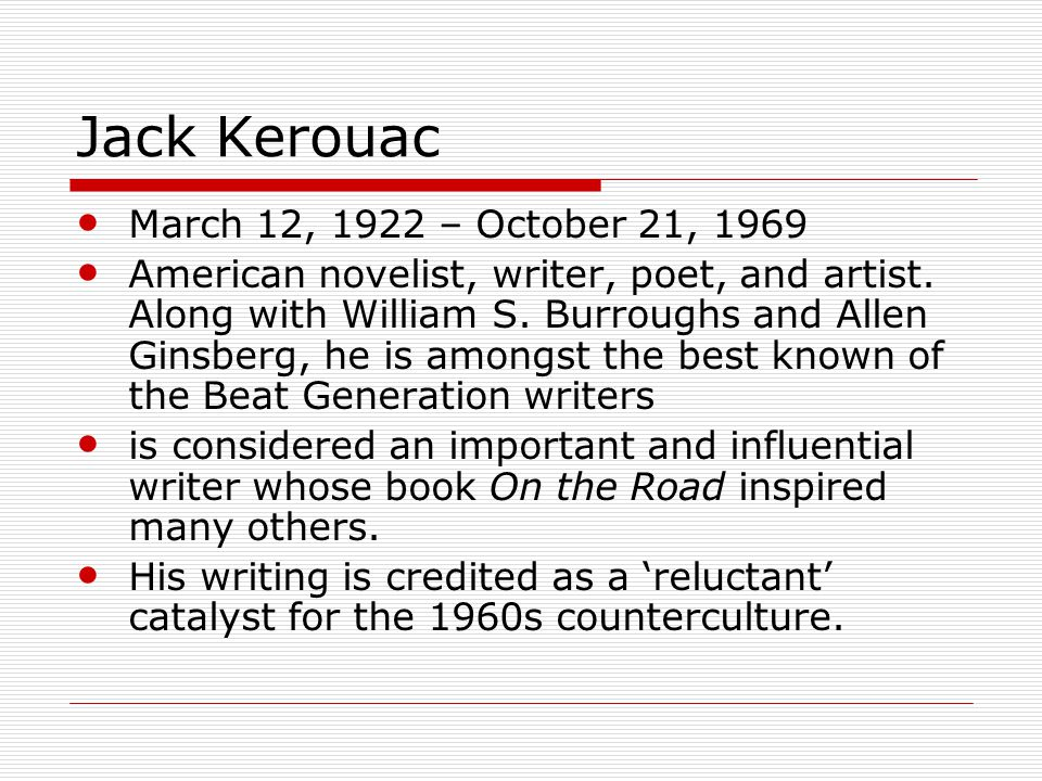 Jack Kerouac March 12, 1922 – October 21, 1969 American novelist, writer, poet, and artist.