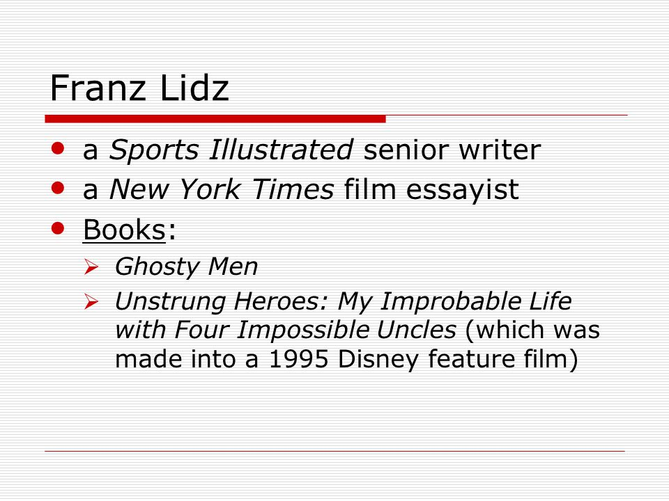 Franz Lidz a Sports Illustrated senior writer a New York Times film essayist Books:  Ghosty Men  Unstrung Heroes: My Improbable Life with Four Impossible Uncles (which was made into a 1995 Disney feature film)