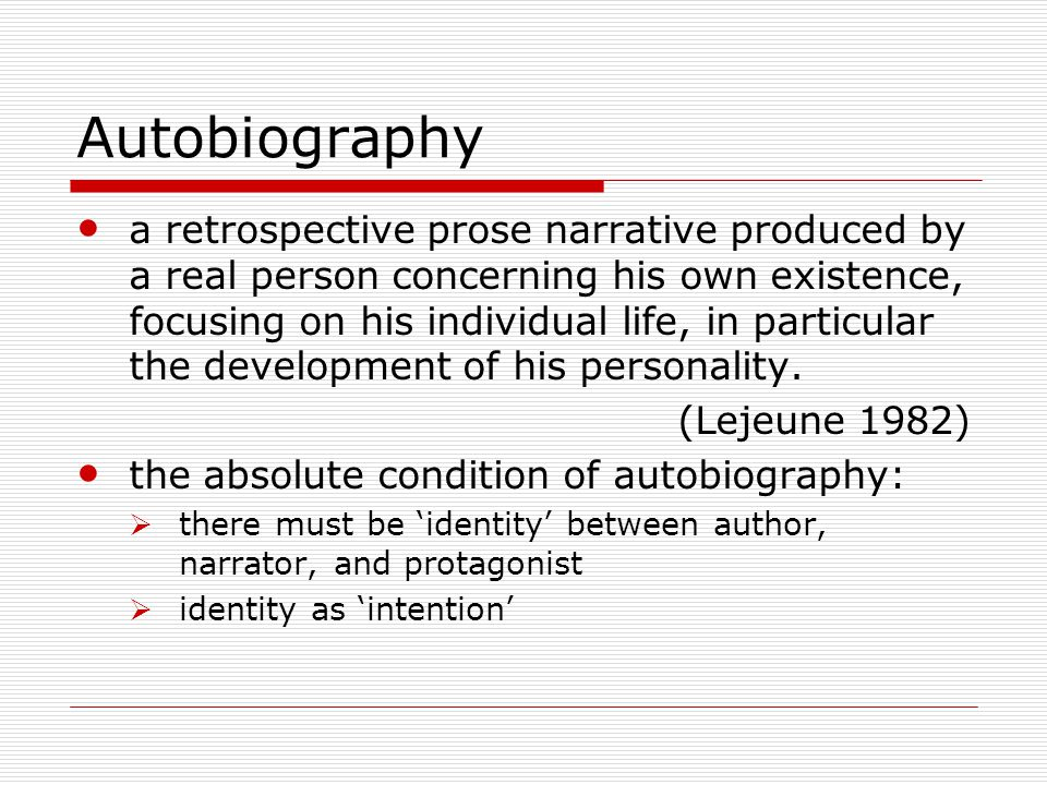 Autobiography a retrospective prose narrative produced by a real person concerning his own existence, focusing on his individual life, in particular the development of his personality.