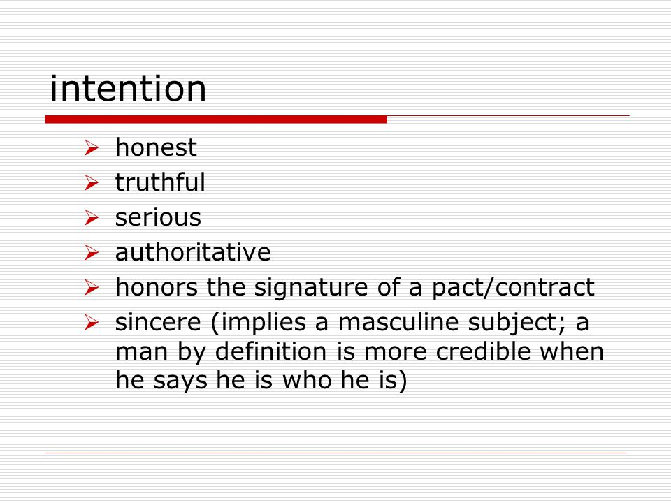 intention  honest  truthful  serious  authoritative  honors the signature of a pact/contract  sincere (implies a masculine subject; a man by definition is more credible when he says he is who he is)