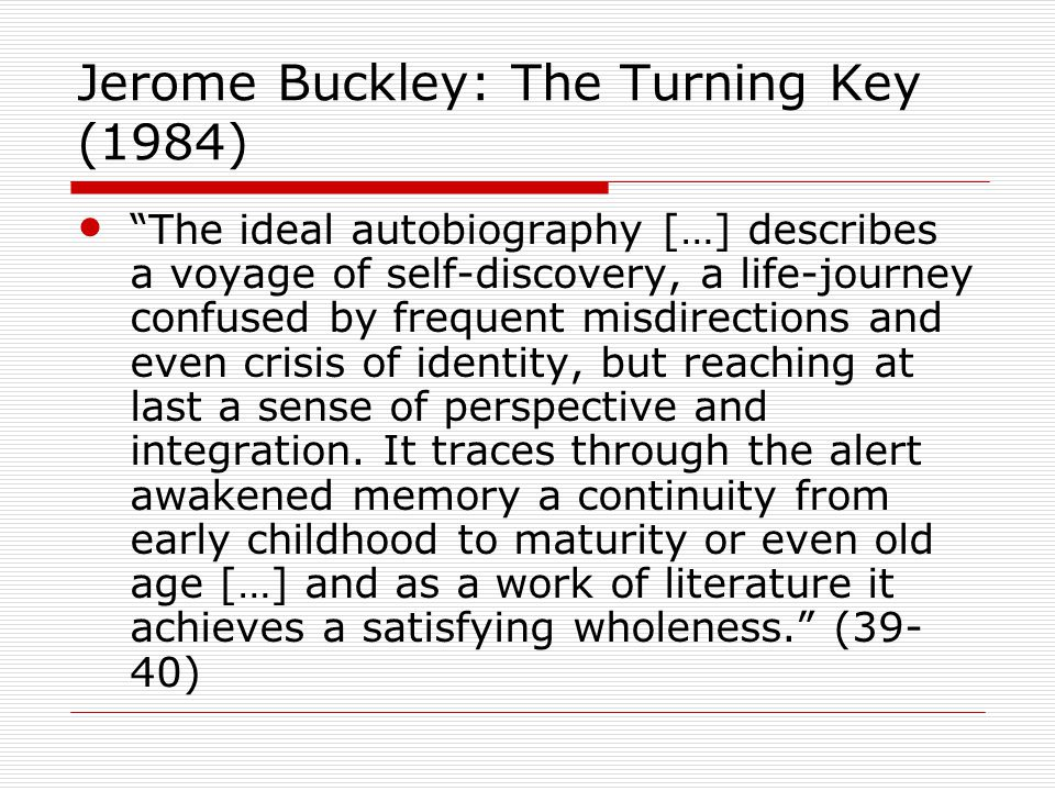 Jerome Buckley: The Turning Key (1984) The ideal autobiography […] describes a voyage of self-discovery, a life-journey confused by frequent misdirections and even crisis of identity, but reaching at last a sense of perspective and integration.