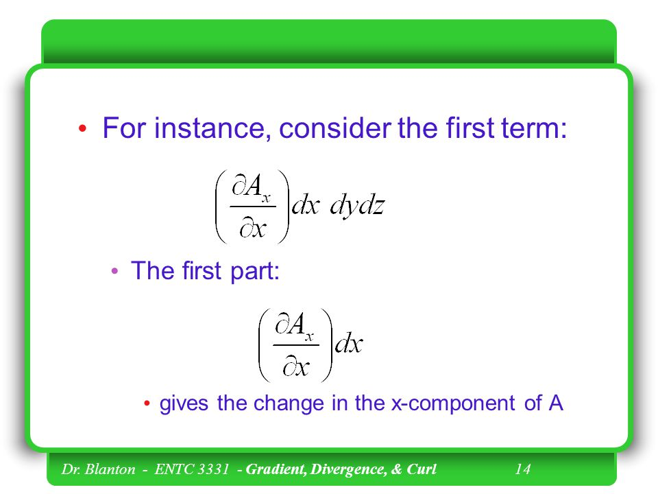 Dr. Blanton - ENTC 3331 - Gradient, Divergence, & Curl 13 We can see that each term as written in the last expression gives the value of the change in