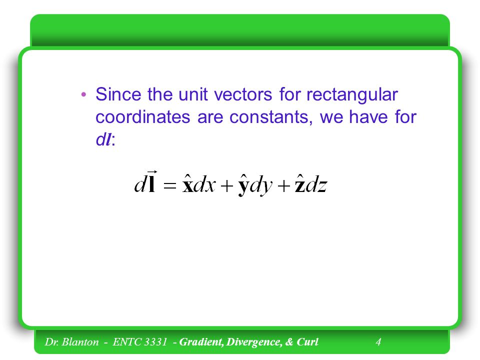 Dr. Blanton - ENTC 3331 - Gradient, Divergence, & Curl 3 We first consider the position vector, l : where x, y, and z are rectangular unit vectors.