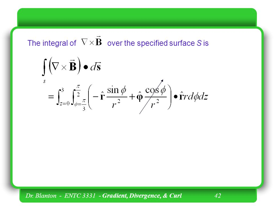 Dr. Blanton - ENTC 3331 - Gradient, Divergence, & Curl 41 Note that has only one component: