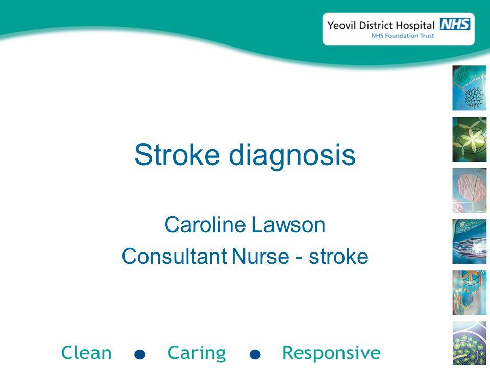 Stroke diagnosis Caroline Lawson Consultant Nurse - stroke