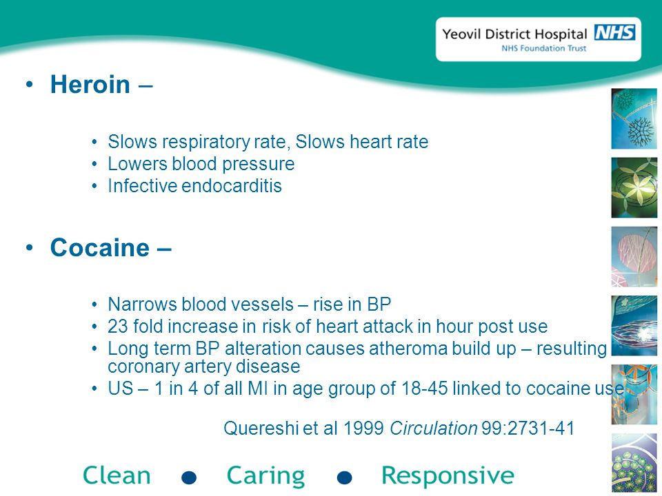 Heroin – Slows respiratory rate, Slows heart rate Lowers blood pressure Infective endocarditis Cocaine – Narrows blood vessels – rise in BP 23 fold increase in risk of heart attack in hour post use Long term BP alteration causes atheroma build up – resulting in coronary artery disease US – 1 in 4 of all MI in age group of 18-45 linked to cocaine use Quereshi et al 1999 Circulation 99:2731-41