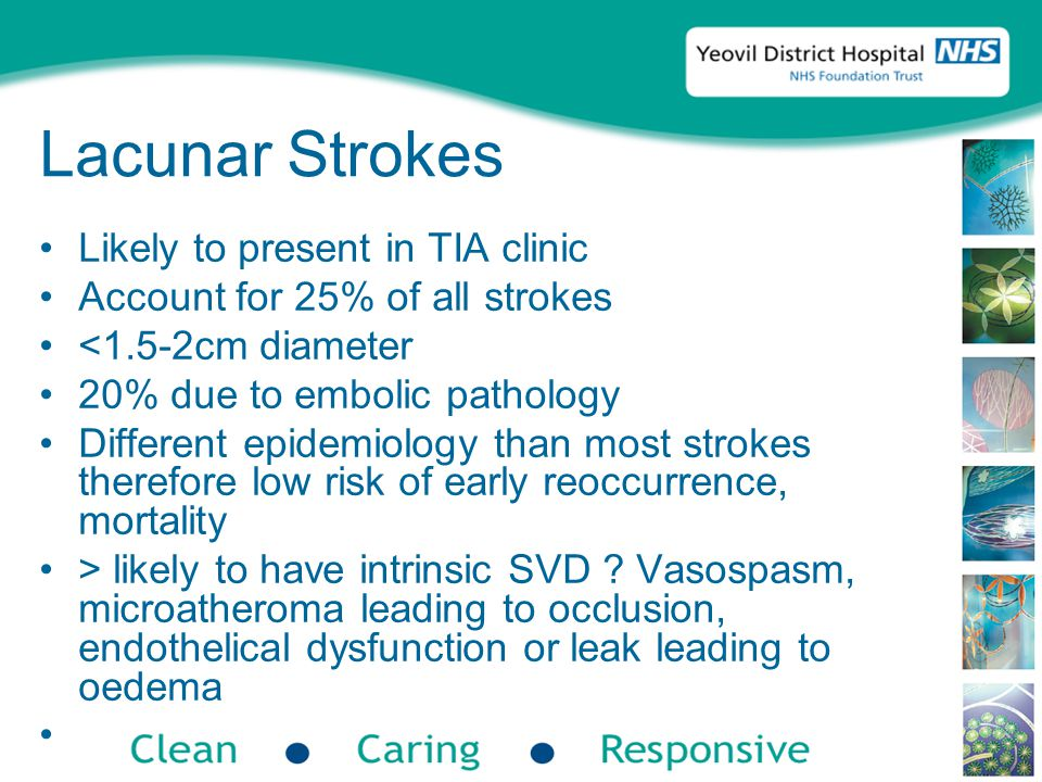 Lacunar Strokes Likely to present in TIA clinic Account for 25% of all strokes <1.5-2cm diameter 20% due to embolic pathology Different epidemiology than most strokes therefore low risk of early reoccurrence, mortality > likely to have intrinsic SVD .