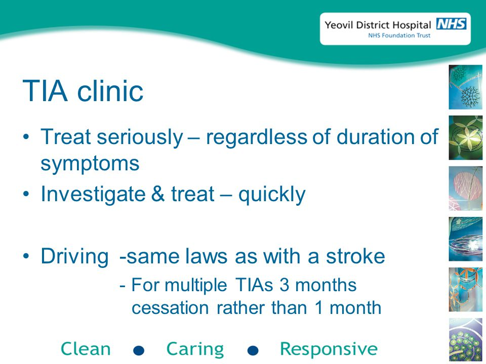 TIA clinic Treat seriously – regardless of duration of symptoms Investigate & treat – quickly Driving -same laws as with a stroke - For multiple TIAs 3 months cessation rather than 1 month
