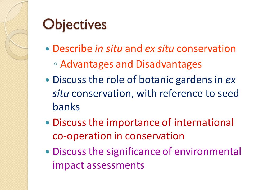 Objectives Describe in situ and ex situ conservation ◦ Advantages and Disadvantages Discuss the role of botanic gardens in ex situ conservation, with reference to seed banks Discuss the importance of international co-operation in conservation Discuss the significance of environmental impact assessments
