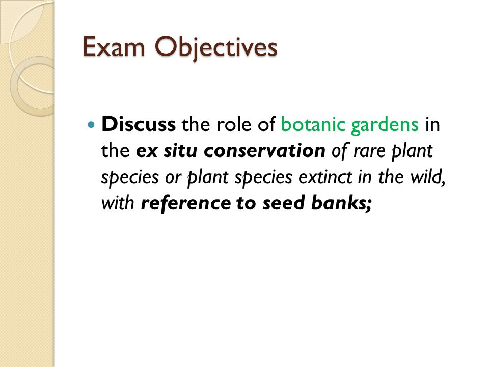 Exam Objectives Discuss the role of botanic gardens in the ex situ conservation of rare plant species or plant species extinct in the wild, with reference to seed banks;