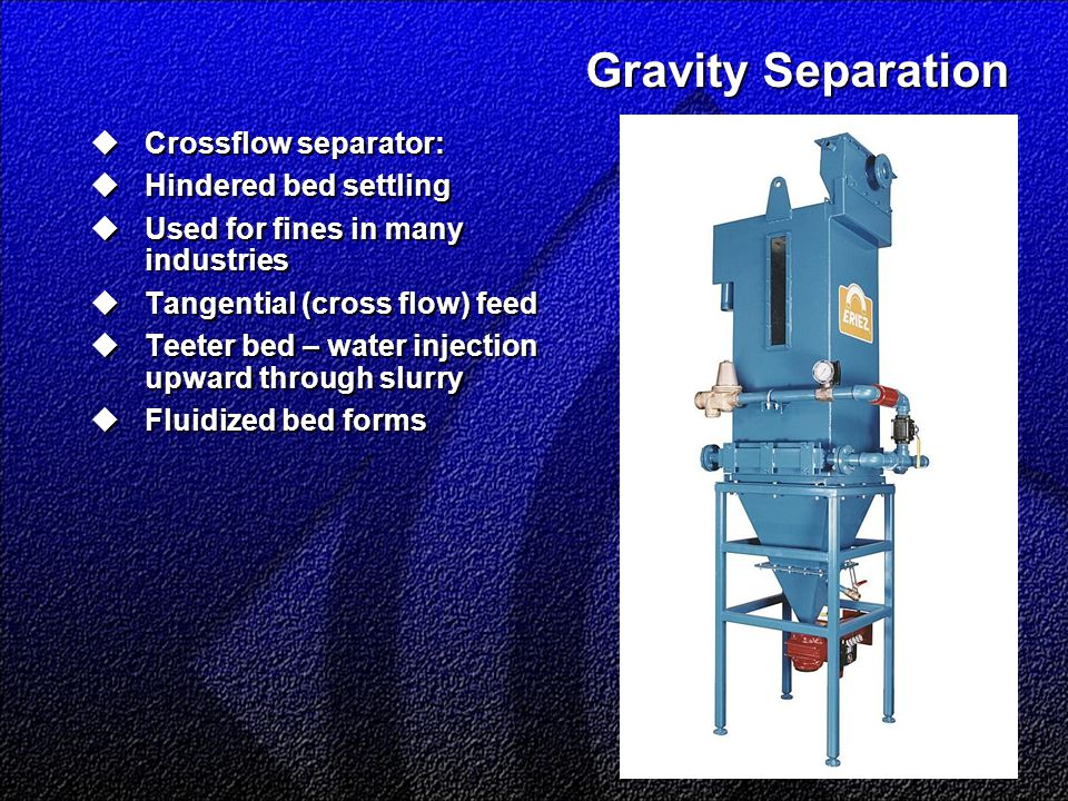 Gravity Separation  Crossflow separator:  Hindered bed settling  Used for fines in many industries  Tangential (cross flow) feed  Teeter bed – water injection upward through slurry  Fluidized bed forms
