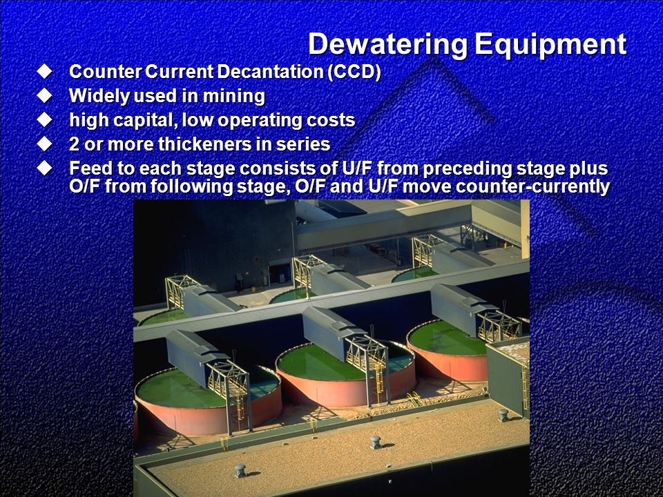 Dewatering Equipment  Counter Current Decantation (CCD)  Widely used in mining  high capital, low operating costs  2 or more thickeners in series  Feed to each stage consists of U/F from preceding stage plus O/F from following stage, O/F and U/F move counter-currently