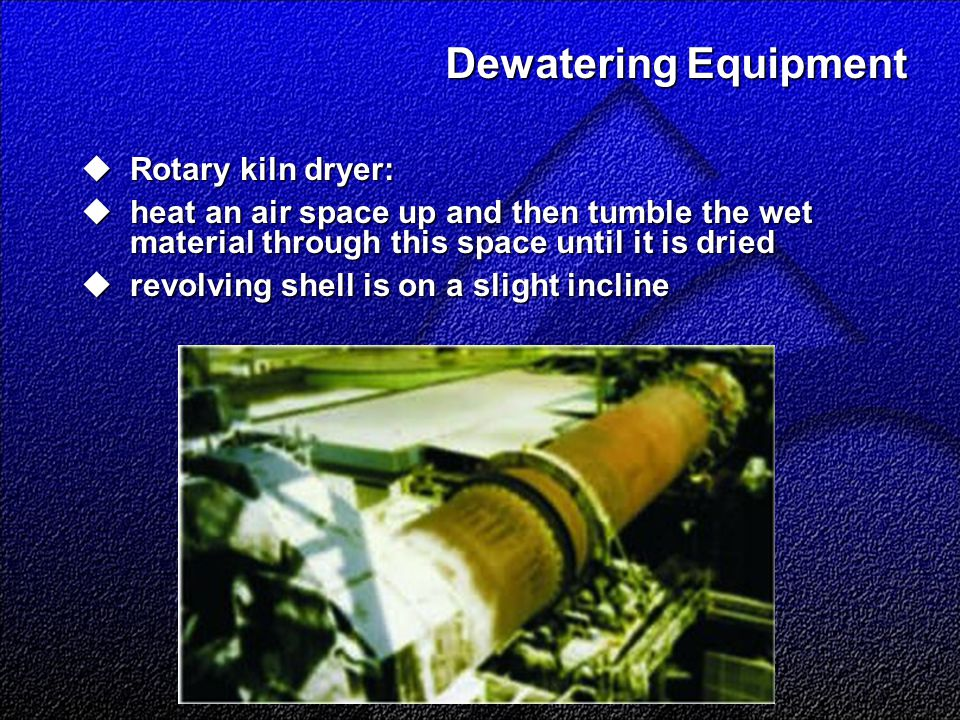 Dewatering Equipment  Rotary kiln dryer:  heat an air space up and then tumble the wet material through this space until it is dried  revolving shell is on a slight incline