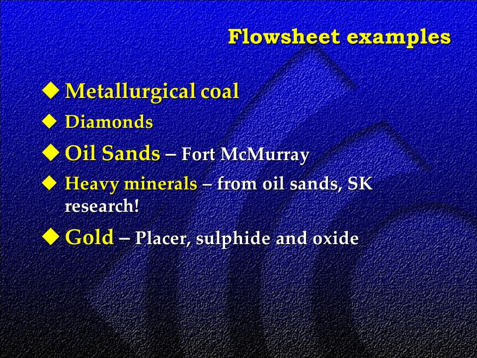 Flowsheet examples  Metallurgical coal  Diamonds  Oil Sands – Fort McMurray  Heavy minerals – from oil sands, SK research.