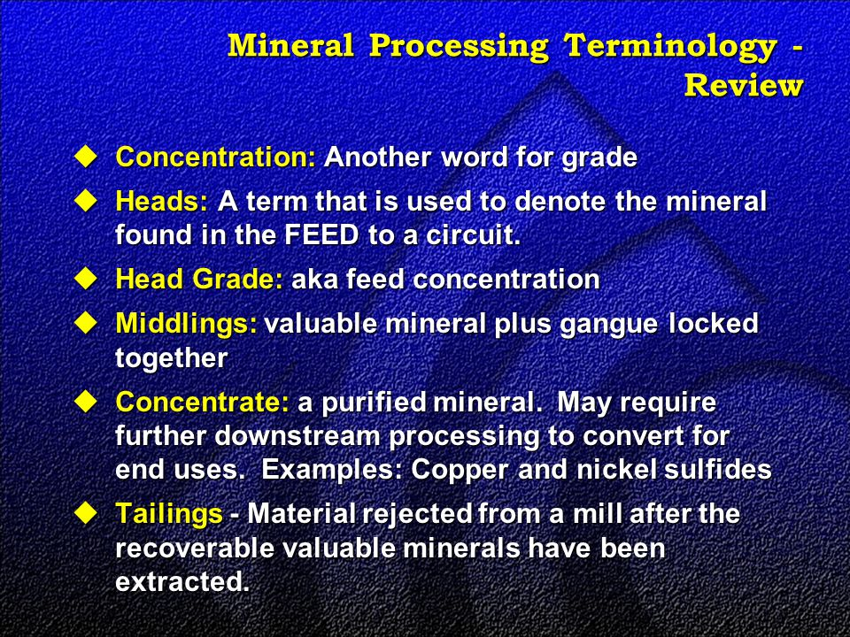 Mineral Processing Terminology - Review  Concentration: Another word for grade  Heads: A term that is used to denote the mineral found in the FEED to a circuit.