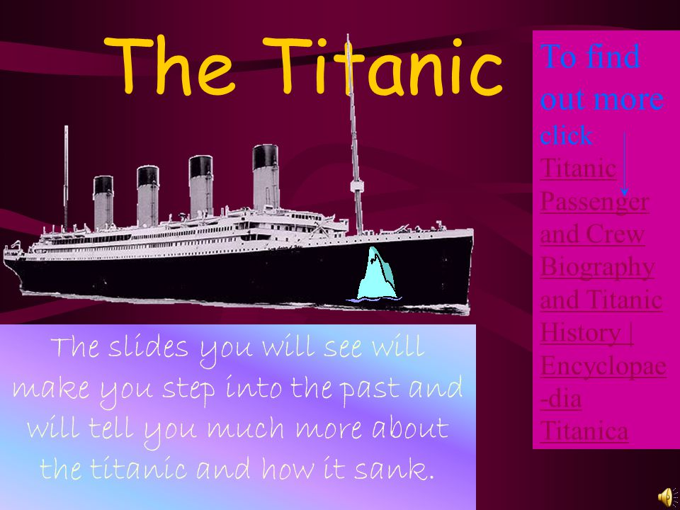 The Titanic The slides you will see will make you step into the past and will tell you much more about the titanic and how it sank. To find out more c
