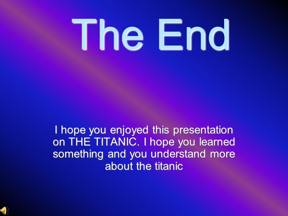 The End I hope you enjoyed this presentation on THE TITANIC. I hope you learned something and you understand more about the titanic