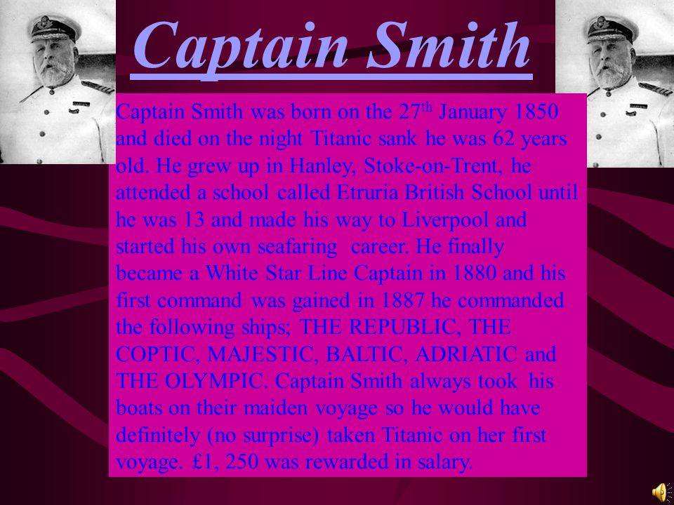 Captain Smith Captain Smith was born on the 27 th January 1850 and died on the night Titanic sank he was 62 years old. He grew up in Hanley, Stoke-on-
