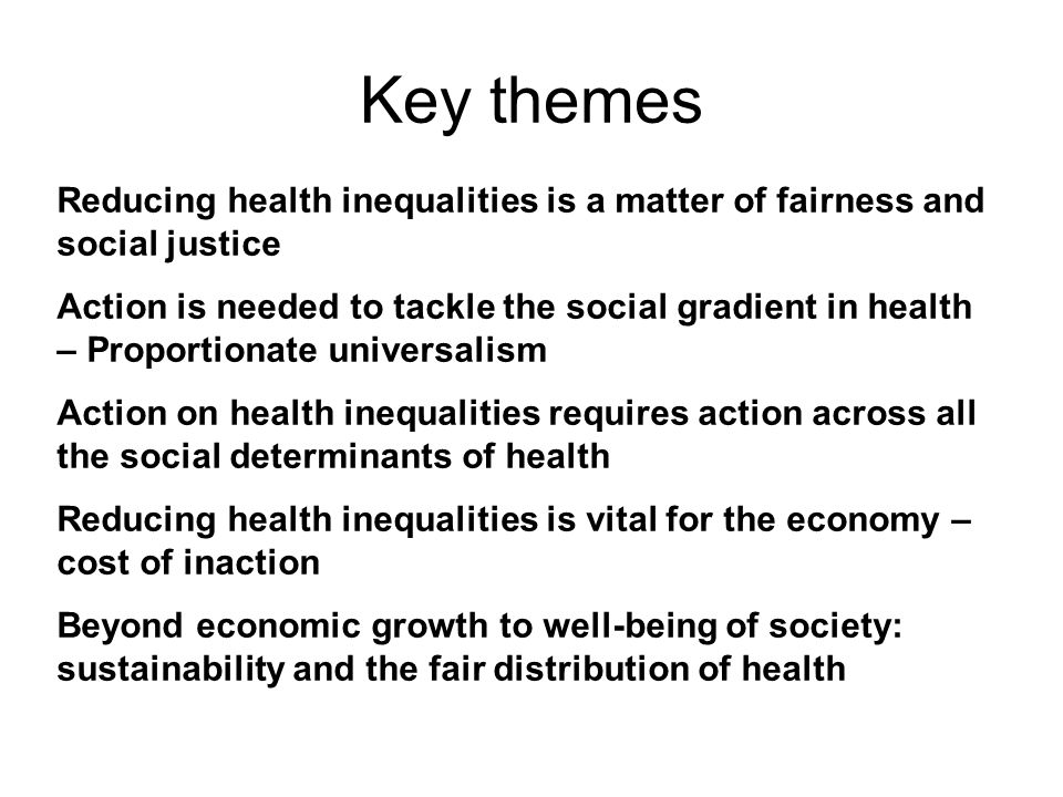Key themes Reducing health inequalities is a matter of fairness and social justice Action is needed to tackle the social gradient in health – Proportionate universalism Action on health inequalities requires action across all the social determinants of health Reducing health inequalities is vital for the economy – cost of inaction Beyond economic growth to well-being of society: sustainability and the fair distribution of health