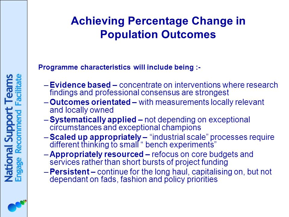 Achieving Percentage Change in Population Outcomes Programme characteristics will include being :- –Evidence based – concentrate on interventions where research findings and professional consensus are strongest –Outcomes orientated – with measurements locally relevant and locally owned –Systematically applied – not depending on exceptional circumstances and exceptional champions –Scaled up appropriately – industrial scale processes require different thinking to small bench experiments –Appropriately resourced – refocus on core budgets and services rather than short bursts of project funding –Persistent – continue for the long haul, capitalising on, but not dependant on fads, fashion and policy priorities