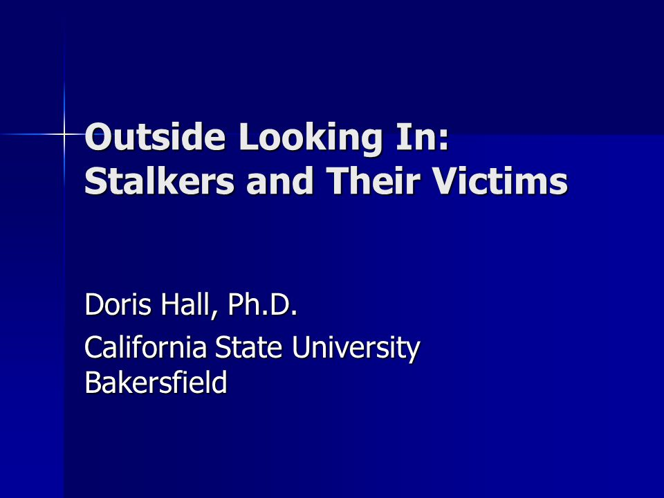 Outside Looking In: Stalkers and Their Victims Doris Hall, Ph.D.