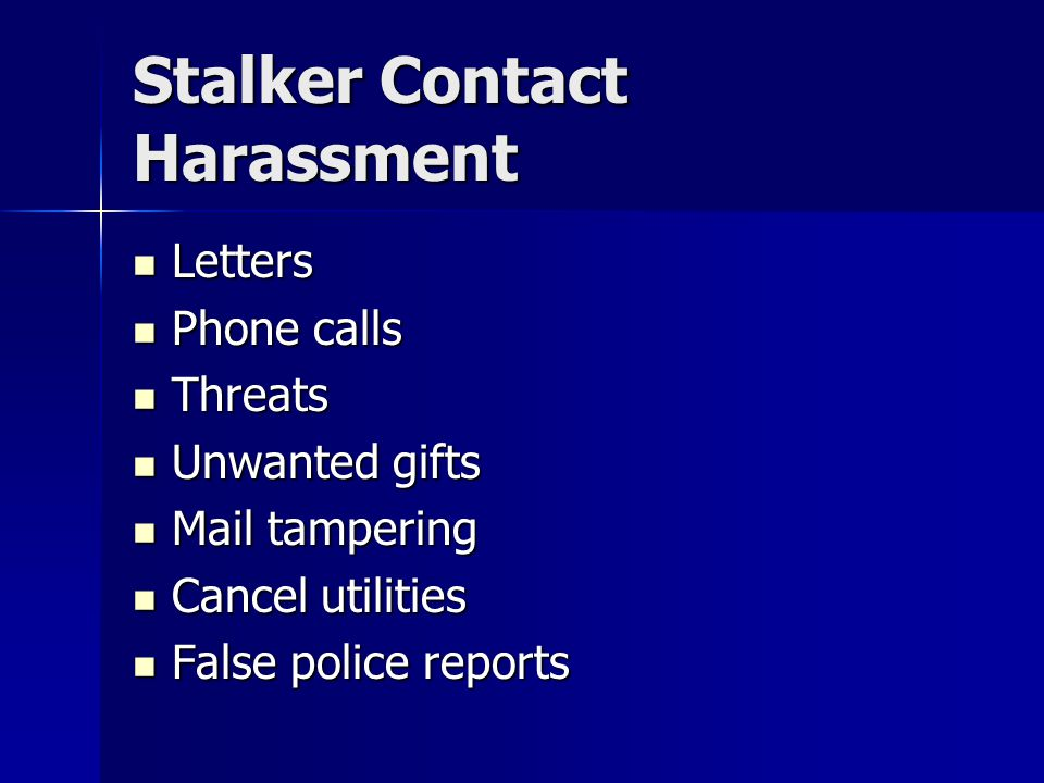 Stalker Contact Harassment Letters Letters Phone calls Phone calls Threats Threats Unwanted gifts Unwanted gifts Mail tampering Mail tampering Cancel utilities Cancel utilities False police reports False police reports