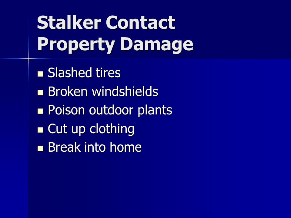 Stalker Contact Property Damage Slashed tires Slashed tires Broken windshields Broken windshields Poison outdoor plants Poison outdoor plants Cut up clothing Cut up clothing Break into home Break into home