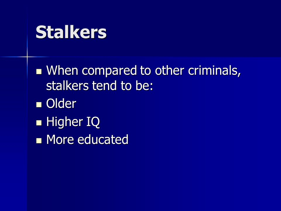Stalkers When compared to other criminals, stalkers tend to be: When compared to other criminals, stalkers tend to be: Older Older Higher IQ Higher IQ More educated More educated
