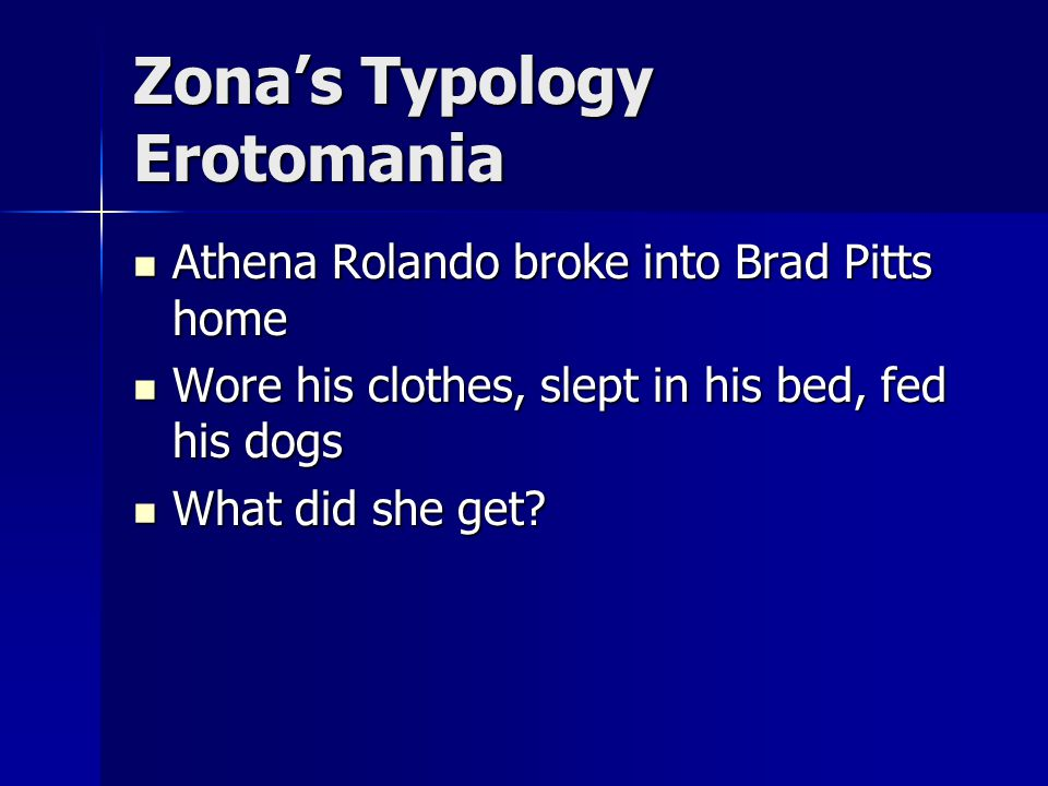 Zona's Typology Erotomania Athena Rolando broke into Brad Pitts home Athena Rolando broke into Brad Pitts home Wore his clothes, slept in his bed, fed his dogs Wore his clothes, slept in his bed, fed his dogs What did she get.