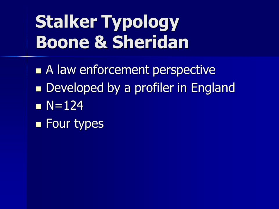 Stalker Typology Boone & Sheridan A law enforcement perspective A law enforcement perspective Developed by a profiler in England Developed by a profiler in England N=124 N=124 Four types Four types