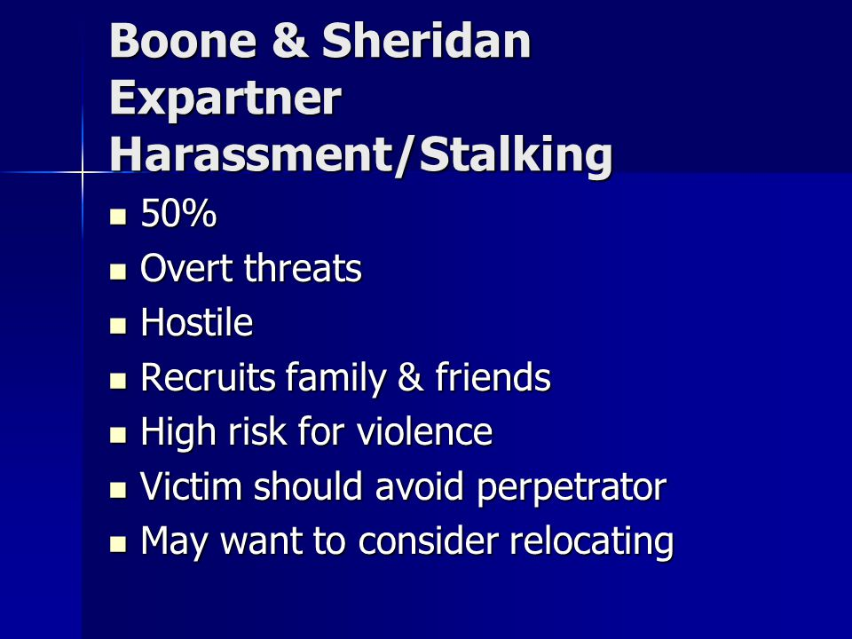 Boone & Sheridan Expartner Harassment/Stalking 50% 50% Overt threats Overt threats Hostile Hostile Recruits family & friends Recruits family & friends High risk for violence High risk for violence Victim should avoid perpetrator Victim should avoid perpetrator May want to consider relocating May want to consider relocating