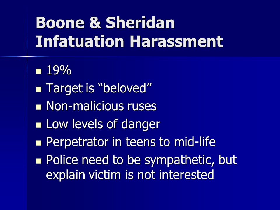 Boone & Sheridan Infatuation Harassment 19% 19% Target is beloved Target is beloved Non-malicious ruses Non-malicious ruses Low levels of danger Low levels of danger Perpetrator in teens to mid-life Perpetrator in teens to mid-life Police need to be sympathetic, but explain victim is not interested Police need to be sympathetic, but explain victim is not interested