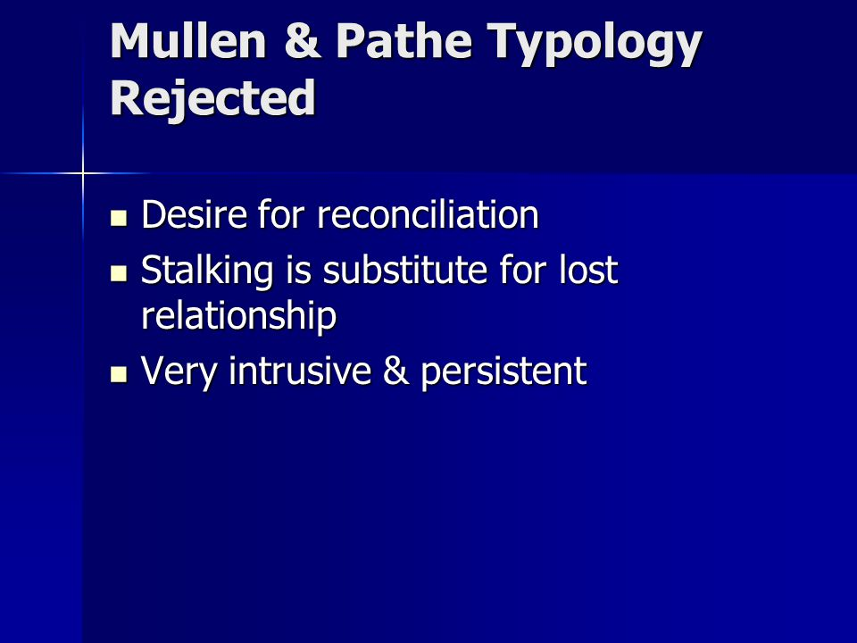 Mullen & Pathe Typology Rejected Desire for reconciliation Desire for reconciliation Stalking is substitute for lost relationship Stalking is substitute for lost relationship Very intrusive & persistent Very intrusive & persistent