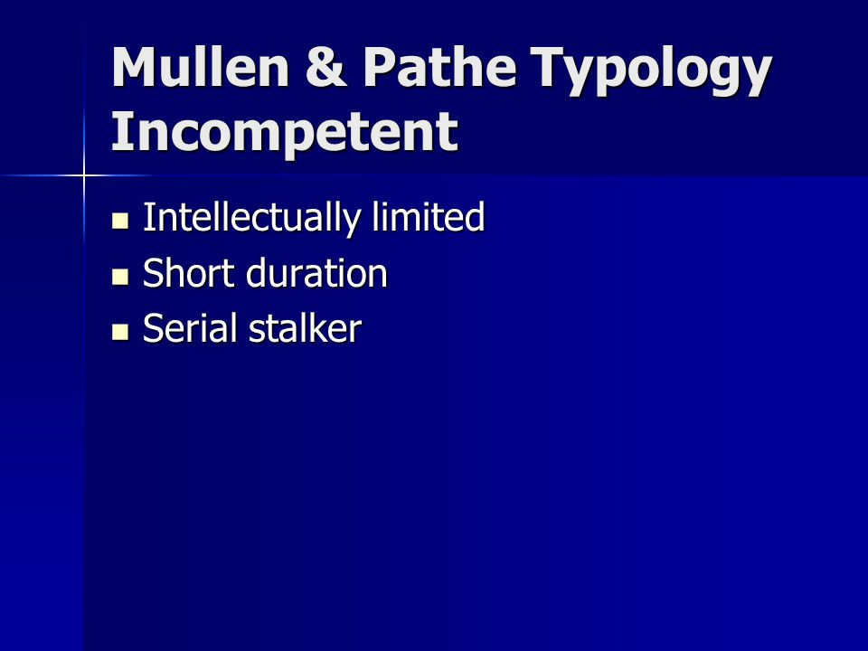 Mullen & Pathe Typology Incompetent Intellectually limited Intellectually limited Short duration Short duration Serial stalker Serial stalker