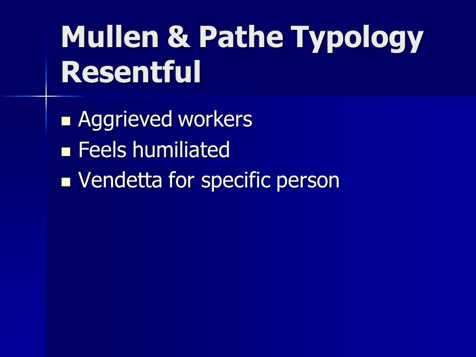 Mullen & Pathe Typology Resentful Aggrieved workers Aggrieved workers Feels humiliated Feels humiliated Vendetta for specific person Vendetta for specific person