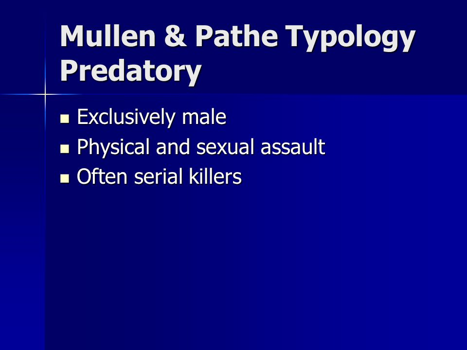 Mullen & Pathe Typology Predatory Exclusively male Exclusively male Physical and sexual assault Physical and sexual assault Often serial killers Often serial killers