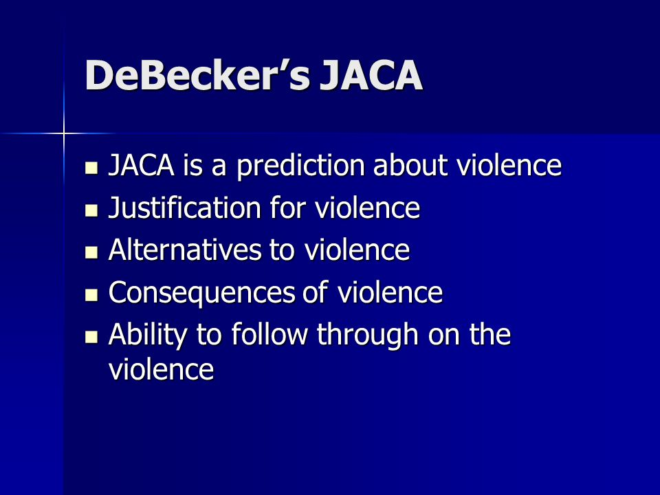 DeBecker's JACA JACA is a prediction about violence JACA is a prediction about violence Justification for violence Justification for violence Alternatives to violence Alternatives to violence Consequences of violence Consequences of violence Ability to follow through on the violence Ability to follow through on the violence