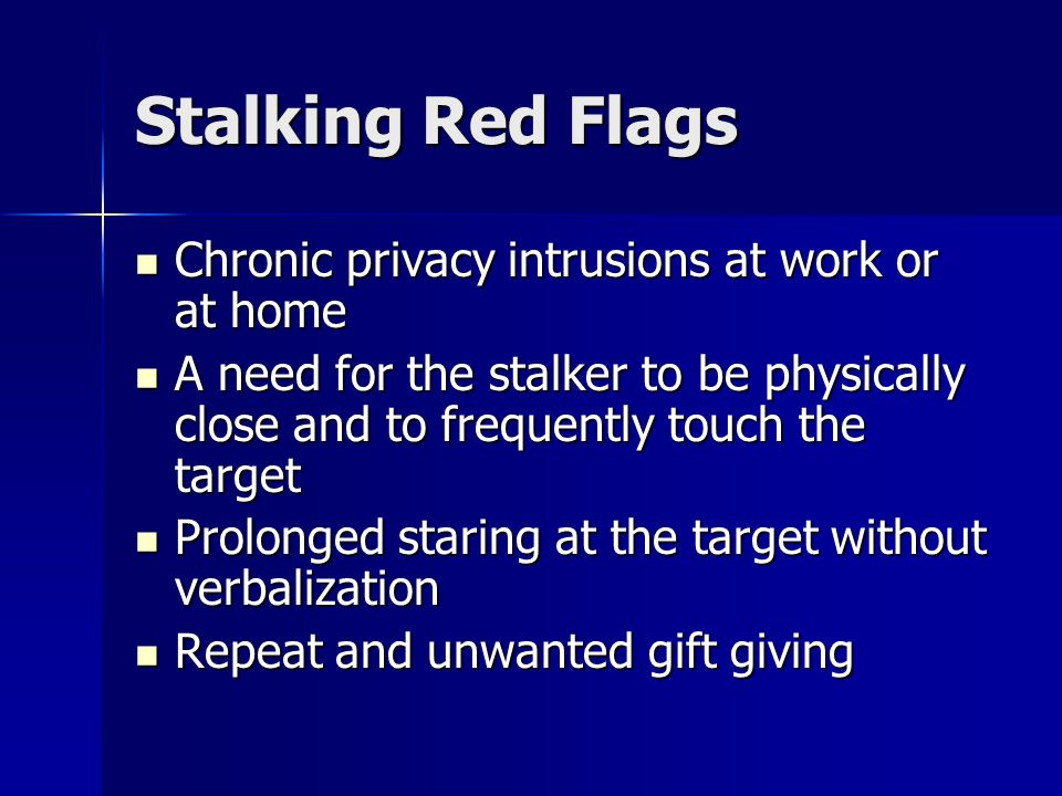 Stalking Red Flags Chronic privacy intrusions at work or at home Chronic privacy intrusions at work or at home A need for the stalker to be physically close and to frequently touch the target A need for the stalker to be physically close and to frequently touch the target Prolonged staring at the target without verbalization Prolonged staring at the target without verbalization Repeat and unwanted gift giving Repeat and unwanted gift giving