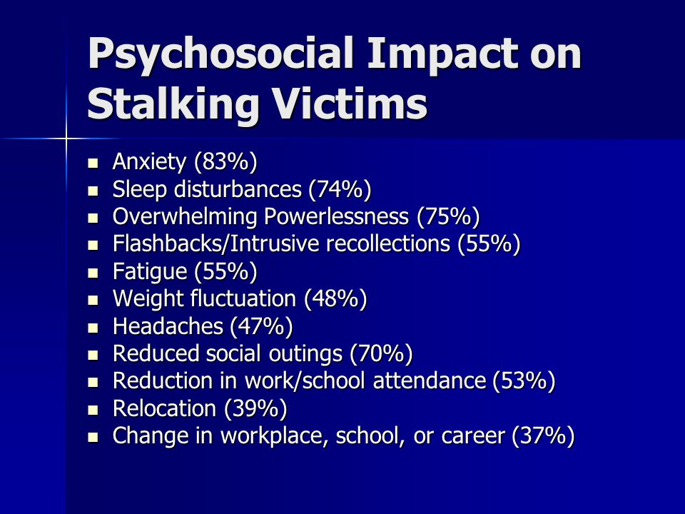 Psychosocial Impact on Stalking Victims Anxiety (83%) Anxiety (83%) Sleep disturbances (74%) Sleep disturbances (74%) Overwhelming Powerlessness (75%) Overwhelming Powerlessness (75%) Flashbacks/Intrusive recollections (55%) Flashbacks/Intrusive recollections (55%) Fatigue (55%) Fatigue (55%) Weight fluctuation (48%) Weight fluctuation (48%) Headaches (47%) Headaches (47%) Reduced social outings (70%) Reduced social outings (70%) Reduction in work/school attendance (53%) Reduction in work/school attendance (53%) Relocation (39%) Relocation (39%) Change in workplace, school, or career (37%) Change in workplace, school, or career (37%)