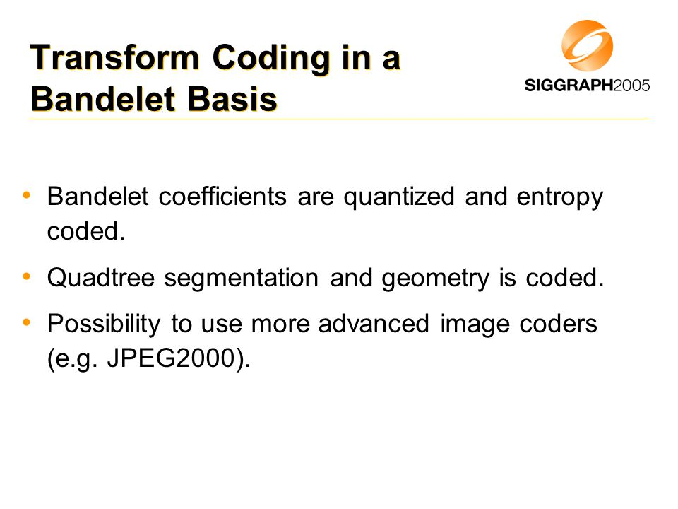 Transform Coding in a Bandelet Basis Bandelet coefficients are quantized and entropy coded.