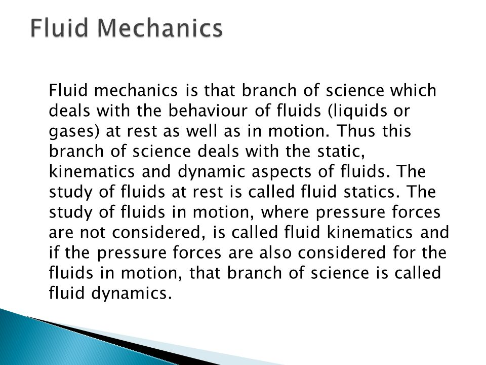 Fluid mechanics is that branch of science which deals with the behaviour of fluids (liquids or gases) at rest as well as in motion. Thus this branch o
