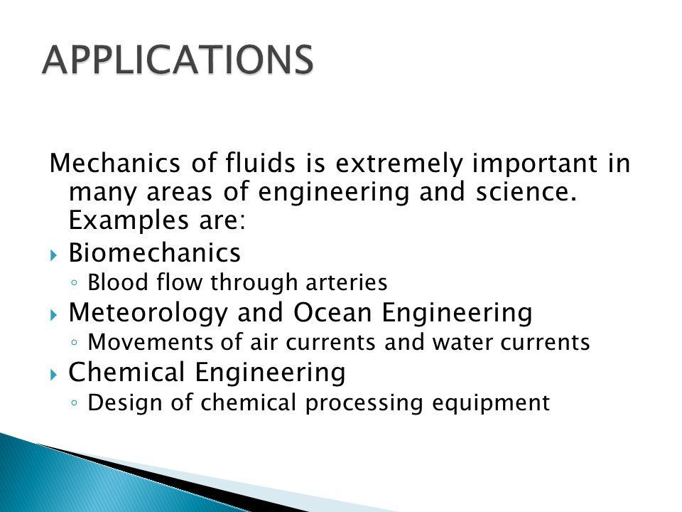 Mechanics of fluids is extremely important in many areas of engineering and science. Examples are:  Biomechanics ◦ Blood flow through arteries  Mete