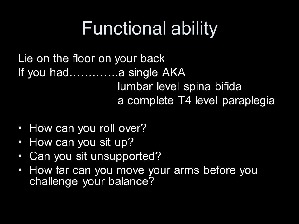 Functional ability Lie on the floor on your back If you had………….a single AKA lumbar level spina bifida a complete T4 level paraplegia How can you roll over.