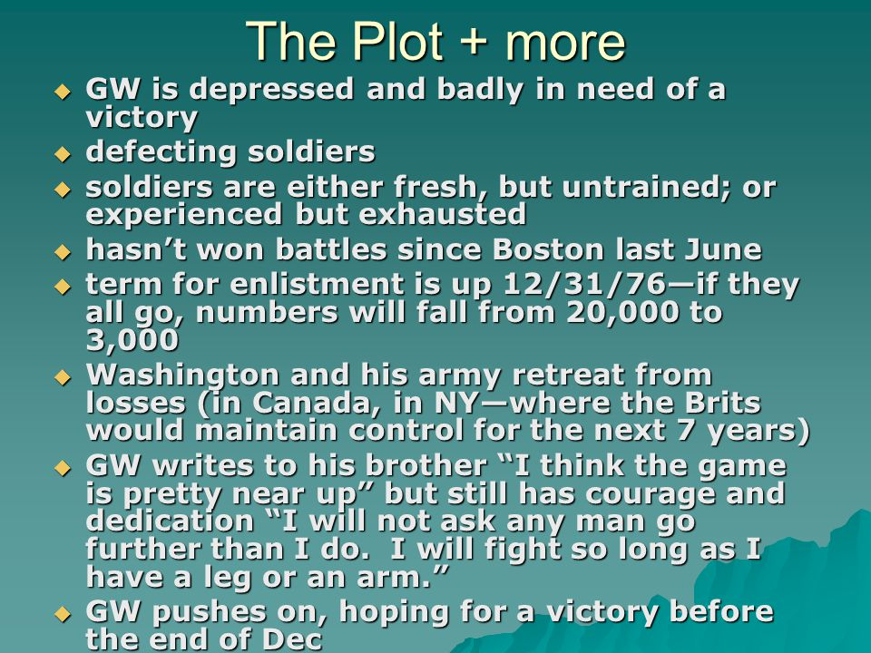 The Plot + more  GW is depressed and badly in need of a victory  defecting soldiers  soldiers are either fresh, but untrained; or experienced but exhausted  hasn't won battles since Boston last June  term for enlistment is up 12/31/76—if they all go, numbers will fall from 20,000 to 3,000  Washington and his army retreat from losses (in Canada, in NY—where the Brits would maintain control for the next 7 years)  GW writes to his brother I think the game is pretty near up but still has courage and dedication I will not ask any man go further than I do.