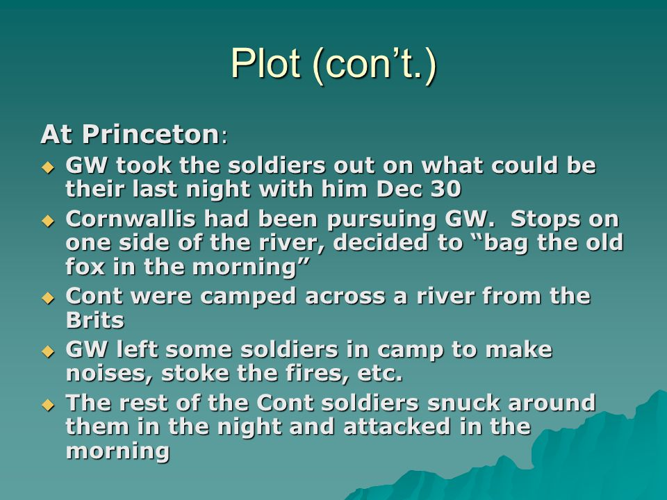Plot (con't.) At Princeton :  GW took the soldiers out on what could be their last night with him Dec 30  Cornwallis had been pursuing GW.