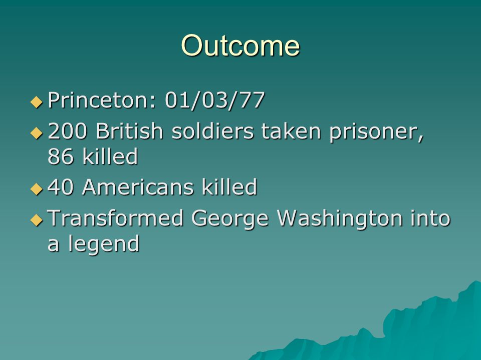 Outcome  Princeton: 01/03/77  200 British soldiers taken prisoner, 86 killed  40 Americans killed  Transformed George Washington into a legend