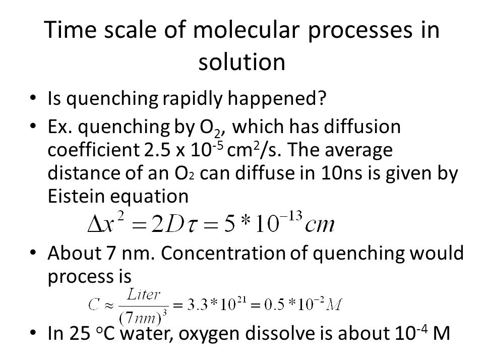 Time scale of molecular processes in solution Is quenching rapidly happened? Ex. quenching by O 2, which has diffusion coefficient 2.5 x 10 -5 cm 2 /s